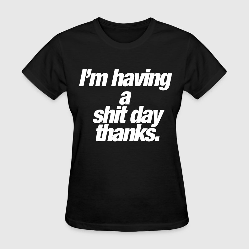I'm having a shit day thanks Women's T-Shirts - Women's T-Shirt