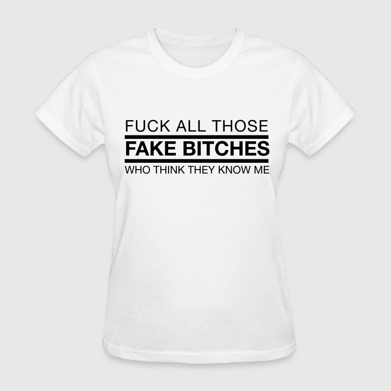Fuck all those fake bitches who think they know me Women's T-Shirts - Women's T-Shirt
