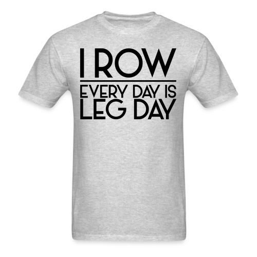 I Row. Every Day is Leg Day - Men's T-Shirt