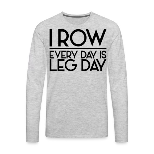 I Row. Every Day is Leg Day - Men's Premium Long Sleeve T-Shirt