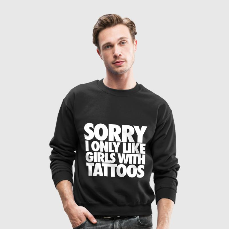 Sorry I Only Like Girls With Tattoos Long Sleeve Shirts - Crewneck Sweatshirt