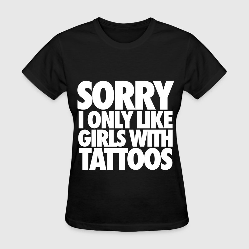 Sorry I Only Like Girls With Tattoos Women's T-Shirts - Women's T-Shirt