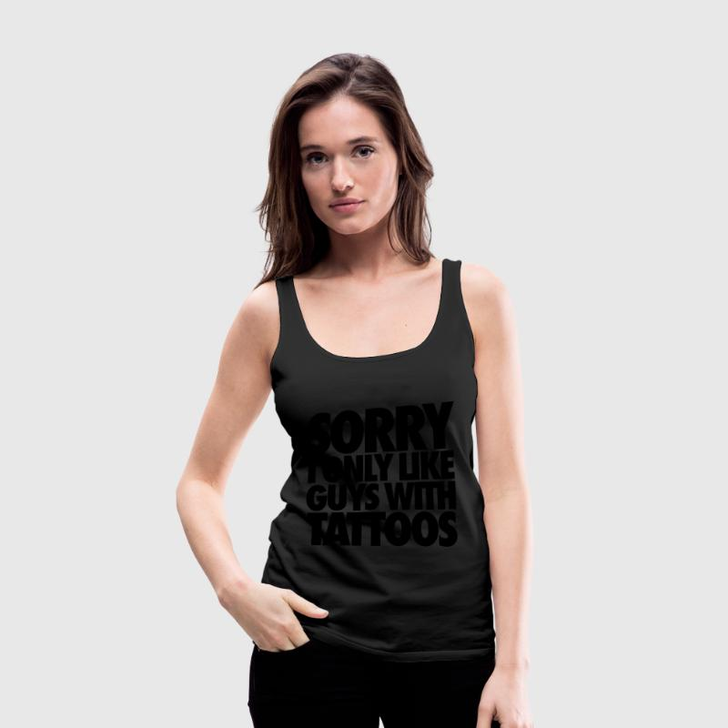 Sorry I Only Like Guys With Tattoos Tanks - Women's Premium Tank Top