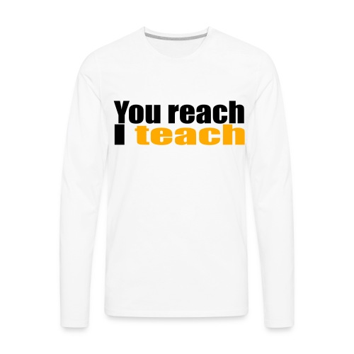 You reach I teach - Men's Premium Long Sleeve T-Shirt