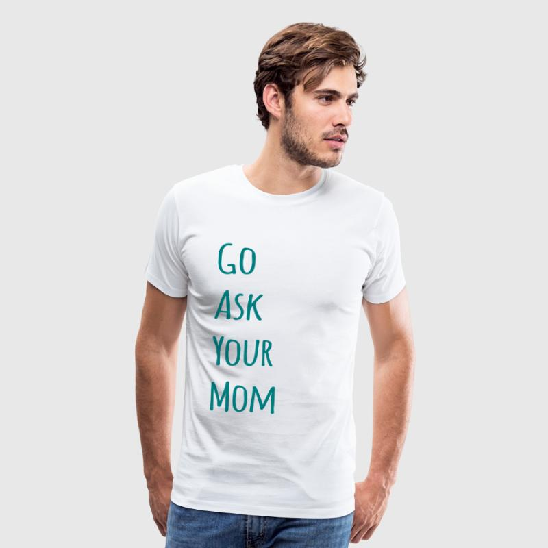 Go Ask Your Mom Funny Dad T-Shirts - Men's Premium T-Shirt