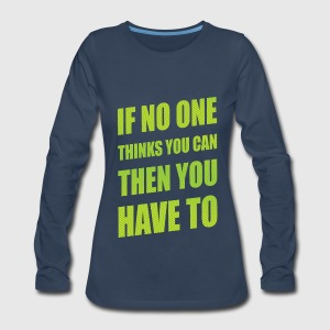 If No One Thinks You Can Then You Have To Women's T-Shirts - Women's Premium Long Sleeve T-Shirt