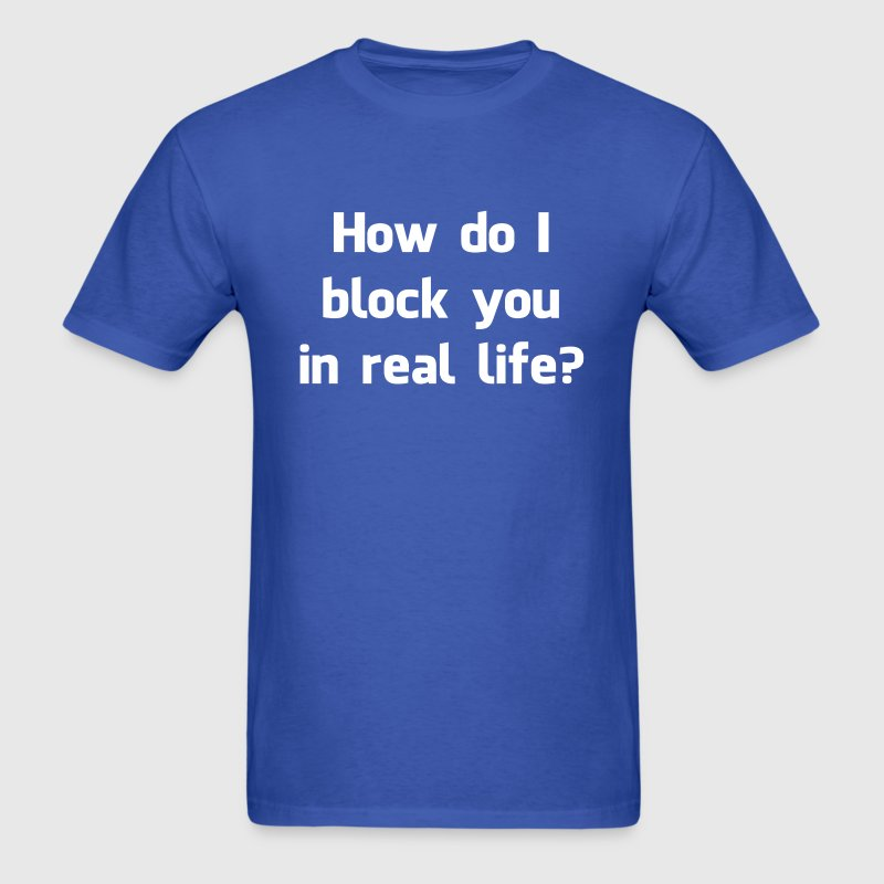 How Do I Block You in Real Life? T-Shirts - Men's T-Shirt