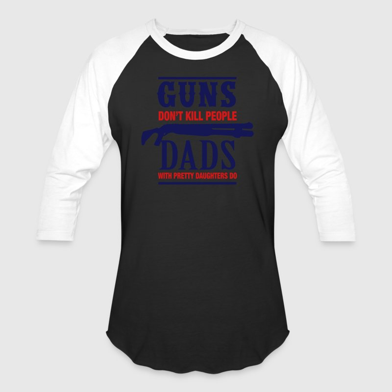 Guns Don't Kill Dads With Pretty Daughters Do T-Shirts - Baseball T-Shirt