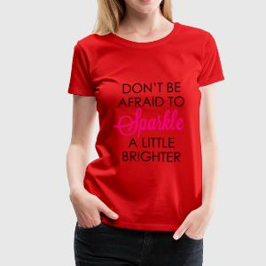 DON'T BE AFRAID TO SPARKLE A LITTLE BRIGHTER - Women's Premium T-Shirt