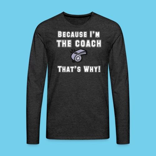 Because I'm the Coach- Women's V-neck Tee - Men's Premium Long Sleeve T-Shirt