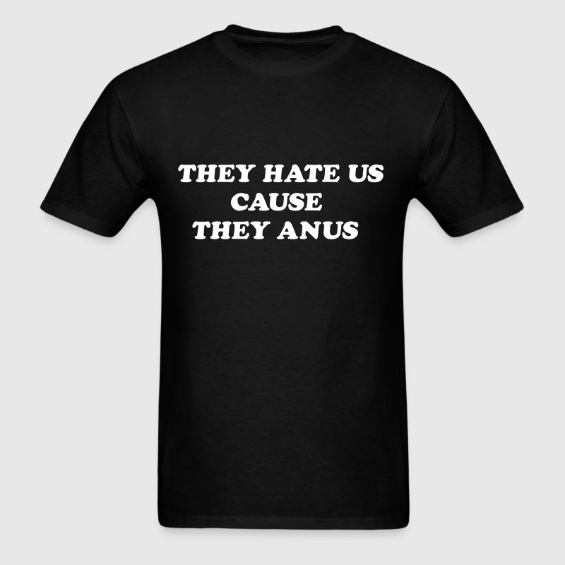 They hate us cause they anus T-Shirts - Men's T-Shirt