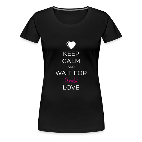 KEEP CALM and Wait For Real Love  - Women's Premium T-Shirt