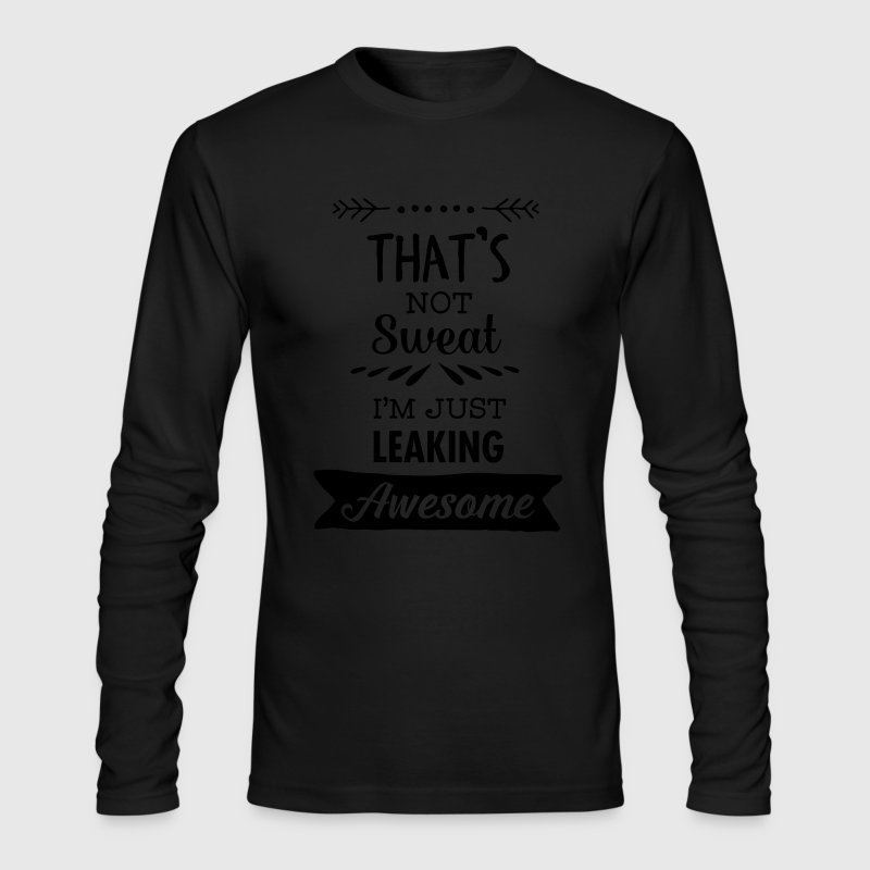 That's Not Sweat - I'm Just Leaking Awesome Long Sleeve Shirts - Men's Long Sleeve T-Shirt by Next Level
