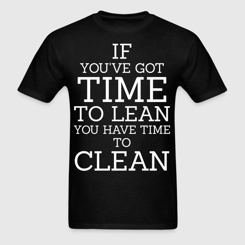 If You've Got Time To Lean You Have Time To Clean - Men's T-Shirt