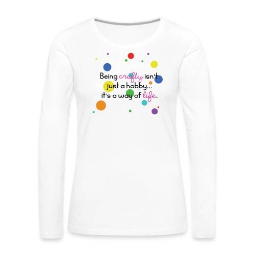 Crafty Is A Way Of Life Shirt - Women's Premium Long Sleeve T-Shirt