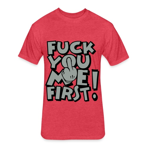 FUCK YOU ME FIRST - Fitted Cotton/Poly T-Shirt by Next Level