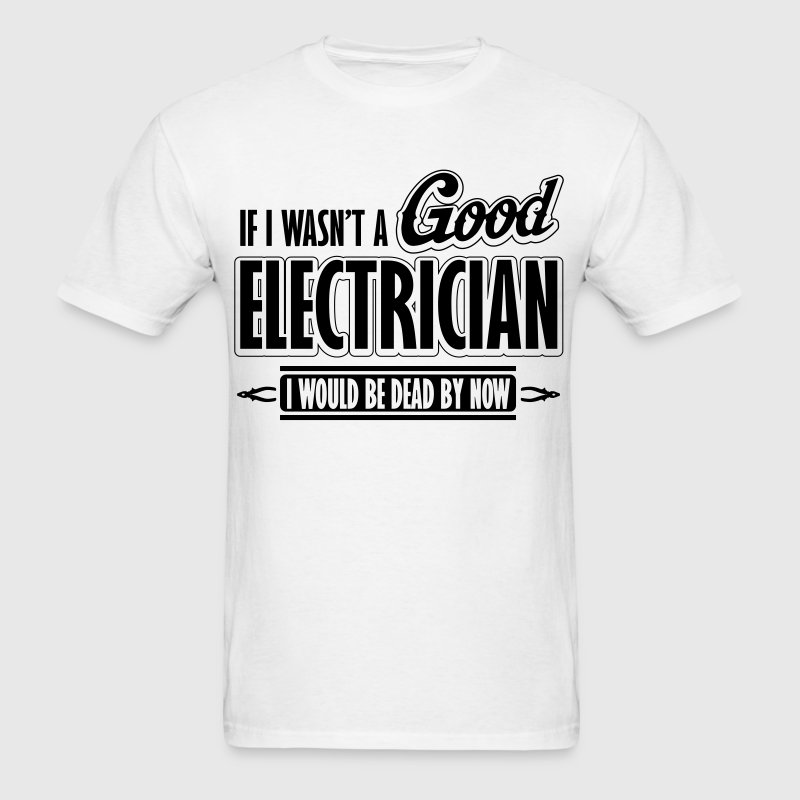 If I wasn't a good electrician, I would be dead T-Shirts - Men's T-Shirt