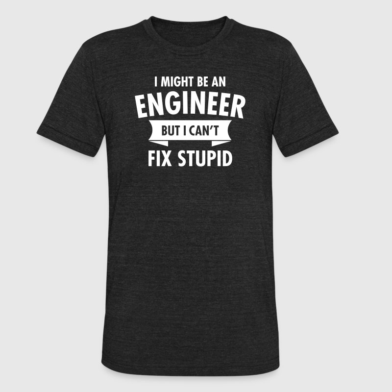 I Might Be An Engineer But I Can't Fix Stupid T-Shirts - Unisex Tri-Blend T-Shirt by American Apparel