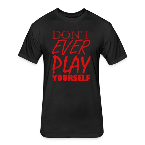 Don't Play EVER Yourself T-shirt - Fitted Cotton/Poly T-Shirt by Next Level