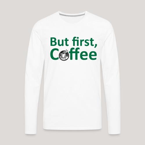 'But First, Coffee' Cool Coffee T-Shirt - Men's Premium Long Sleeve T-Shirt
