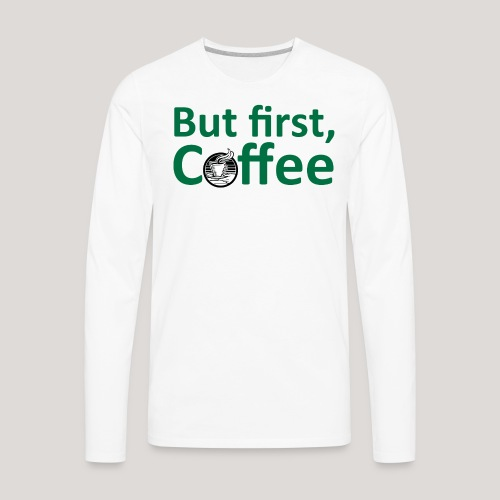'But First, Coffee' Cool Coffee T-Shirt - Men's Premium Long Sleeve T-Shirt