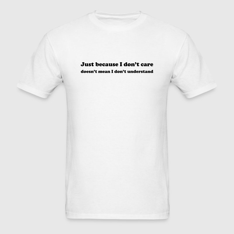 Just Because I Don't Care Doesn't Mean I Don't Und - Men's T-Shirt