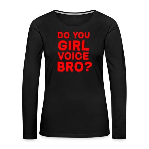 Do you even girl voice bro? (Female) - Women's Premium Long Sleeve T-Shirt