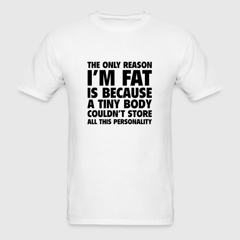 The Only Reason I'm Fat - Men's T-Shirt