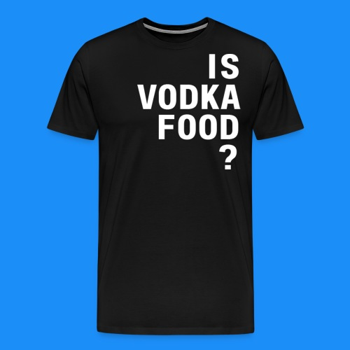 Is Vodka Food? (Man's T-Shirt) - The Ultimate Question - Men's Premium T-Shirt