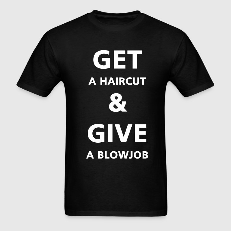 Get a haircut and give a blowjob - Men's T-Shirt