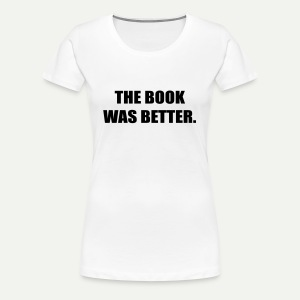 The Book Was Better - Women's Premium T-Shirt