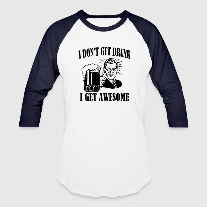 I Don't Get Drunk, I Get Awesome Funny Beer Shirt - Baseball T-Shirt