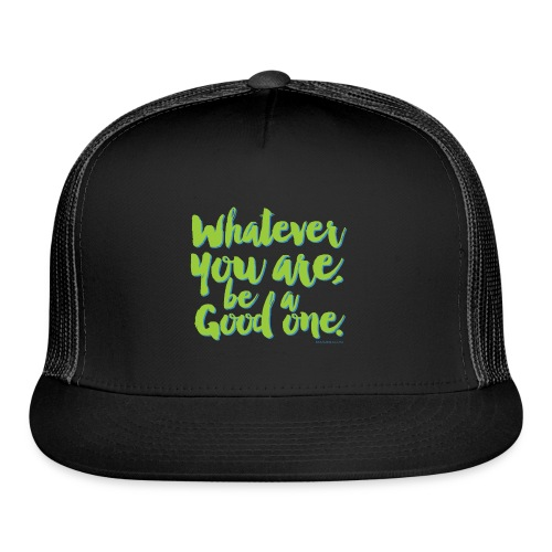 Whatever you are, be a Good one! - Trucker Cap