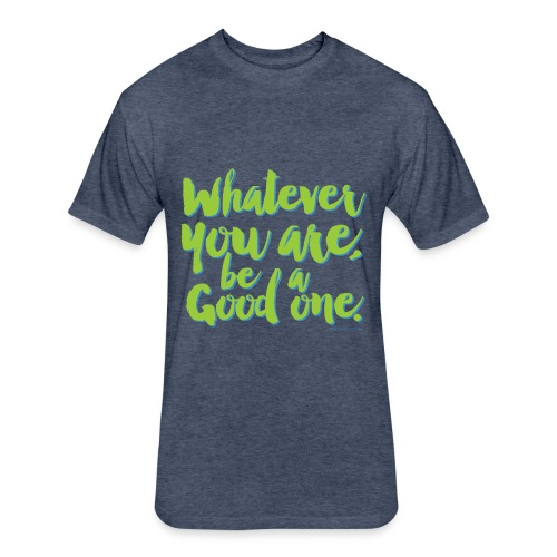 Whatever you are, be a Good one! - Fitted Cotton/Poly T-Shirt by Next Level