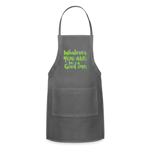 Whatever you are, be a Good one! - Adjustable Apron