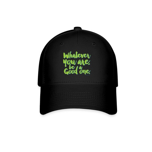 Whatever you are, be a Good one! - Baseball Cap