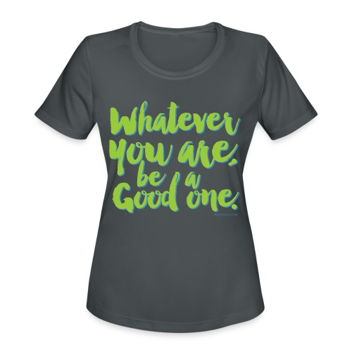Whatever you are, be a Good one! - Women's Moisture Wicking Performance T-Shirt