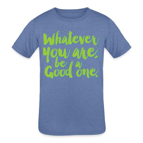 Whatever you are, be a Good one! - Kids' Tri-Blend T-Shirt