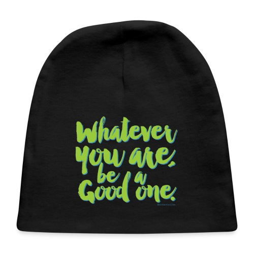Whatever you are, be a Good one! - Baby Cap