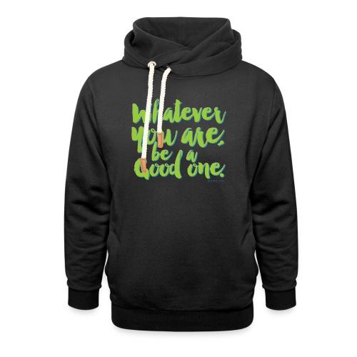 Whatever you are, be a Good one! - Shawl Collar Hoodie