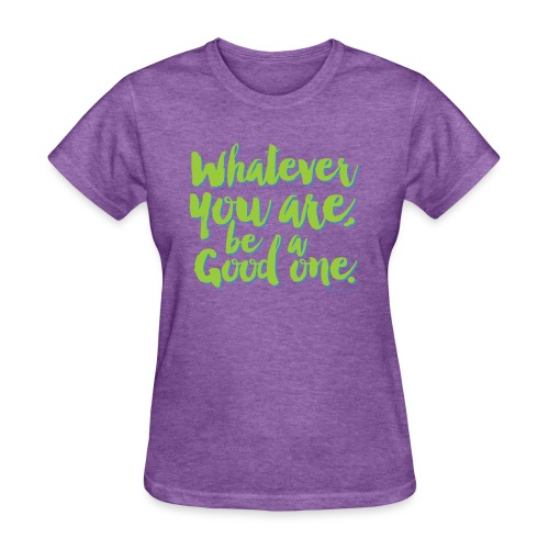 Whatever you are, be a Good one! - Women's T-Shirt