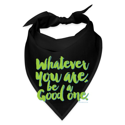 Whatever you are, be a Good one! - Bandana