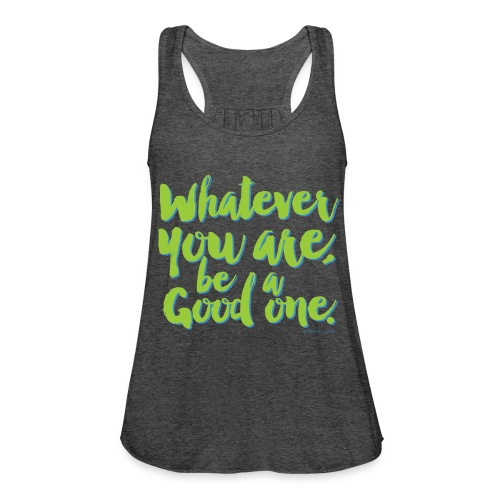 Whatever you are, be a Good one! - Women's Flowy Tank Top by Bella