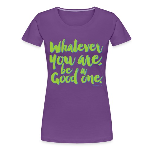 Whatever you are, be a Good one! - Women's Premium T-Shirt