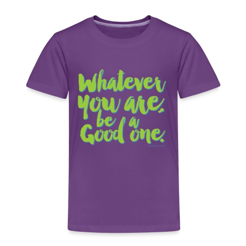 Whatever you are, be a Good one! - Toddler Premium T-Shirt