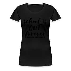 School is Out Forever Retired & Loving It - Women's Premium T-Shirt