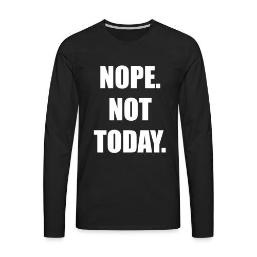 Nope. Not Today. - Men's Premium Long Sleeve T-Shirt