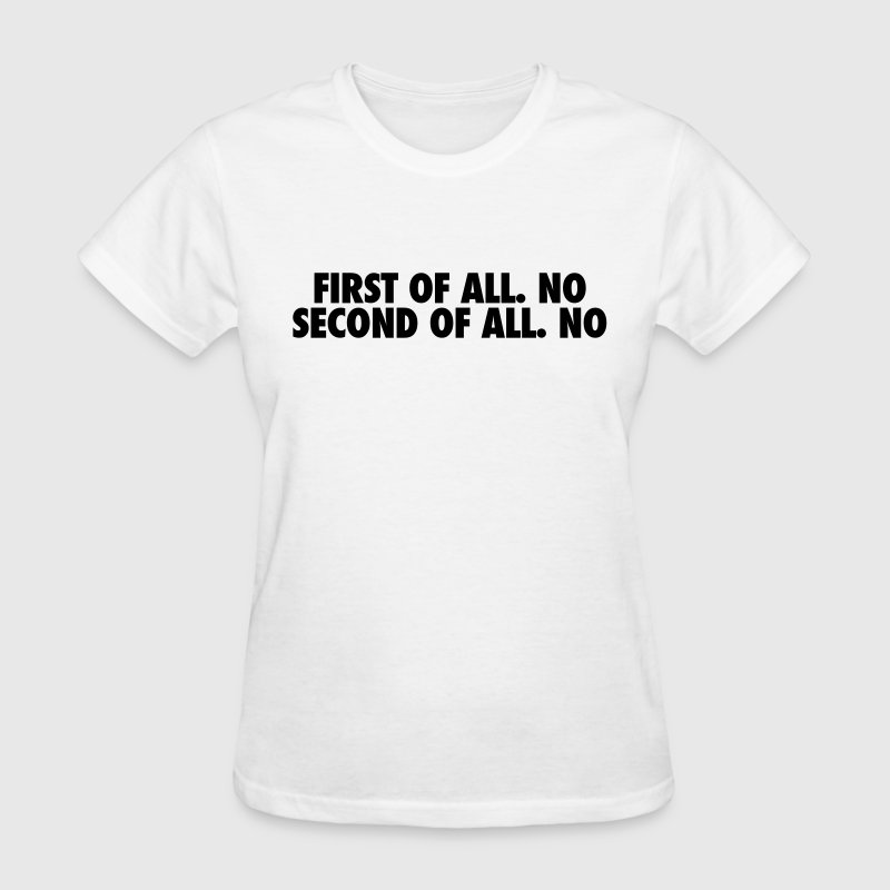 First of all. no Second of all. no Women's T-Shirts - Women's T-Shirt