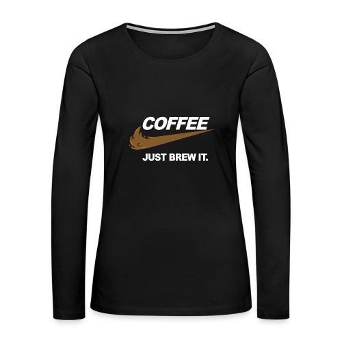 Cofee - Just Brew It. - Women's Premium Long Sleeve T-Shirt