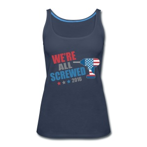 Funny Political We're All Screwed 2016 - Women's Premium Tank Top